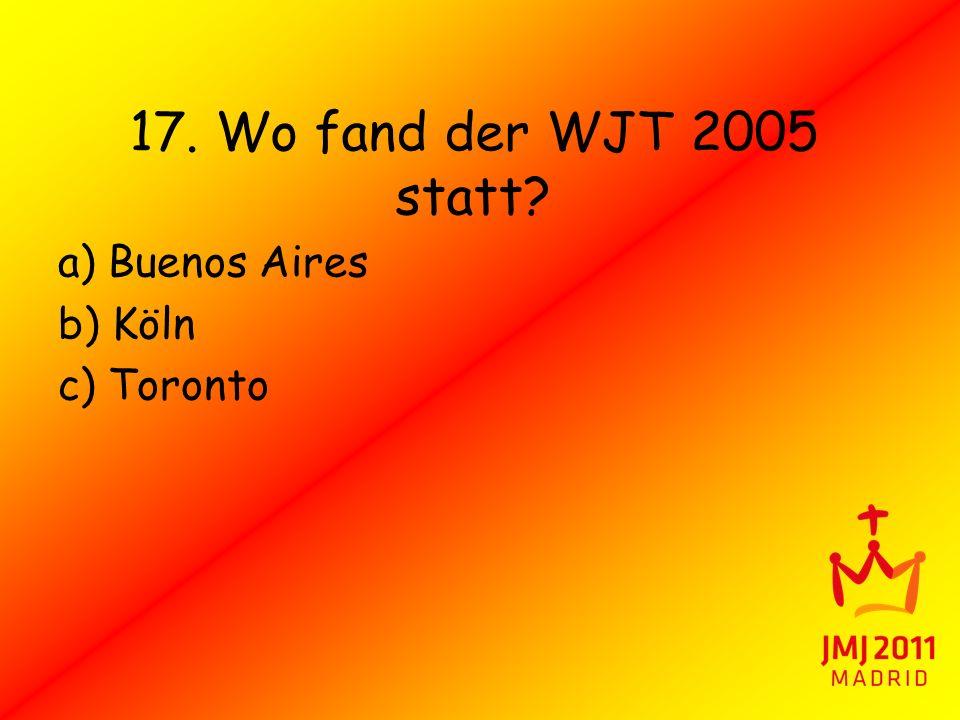 17. Wo fand der WJT 2005 statt? a) Buenos Aires b) Köln c) Toronto