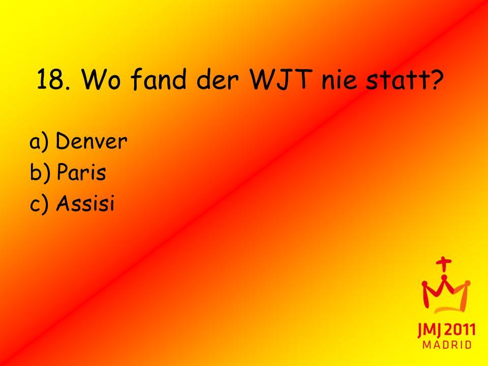 18. Wo fand der WJT nie statt? a) Denver b) Paris c) Assisi