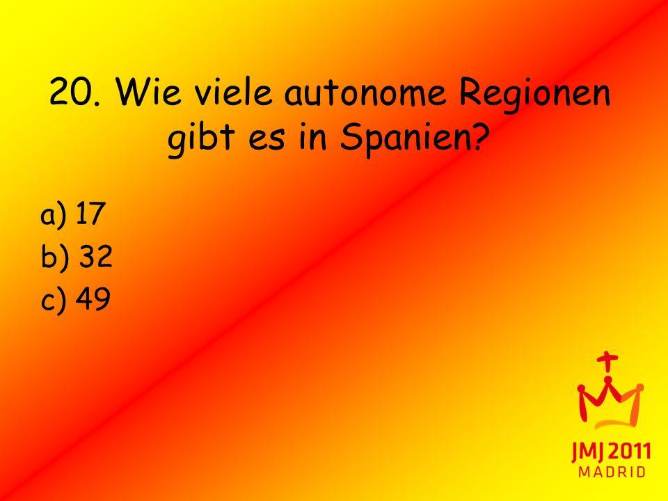 20. Wie viele autonome Regionen gibt es in Spanien? a) 17 b) 32 c) 49