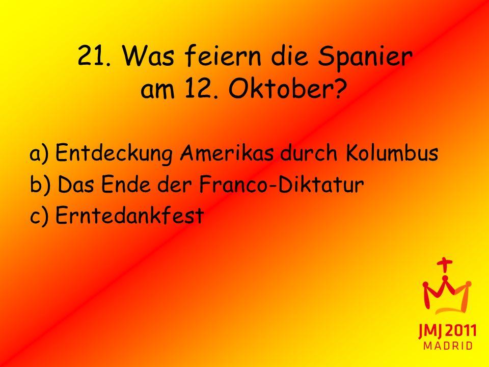 21. Was feiern die Spanier am 12. Oktober? a) Entdeckung Amerikas durch Kolumbus b) Das Ende der Franco-Diktatur c) Erntedankfest