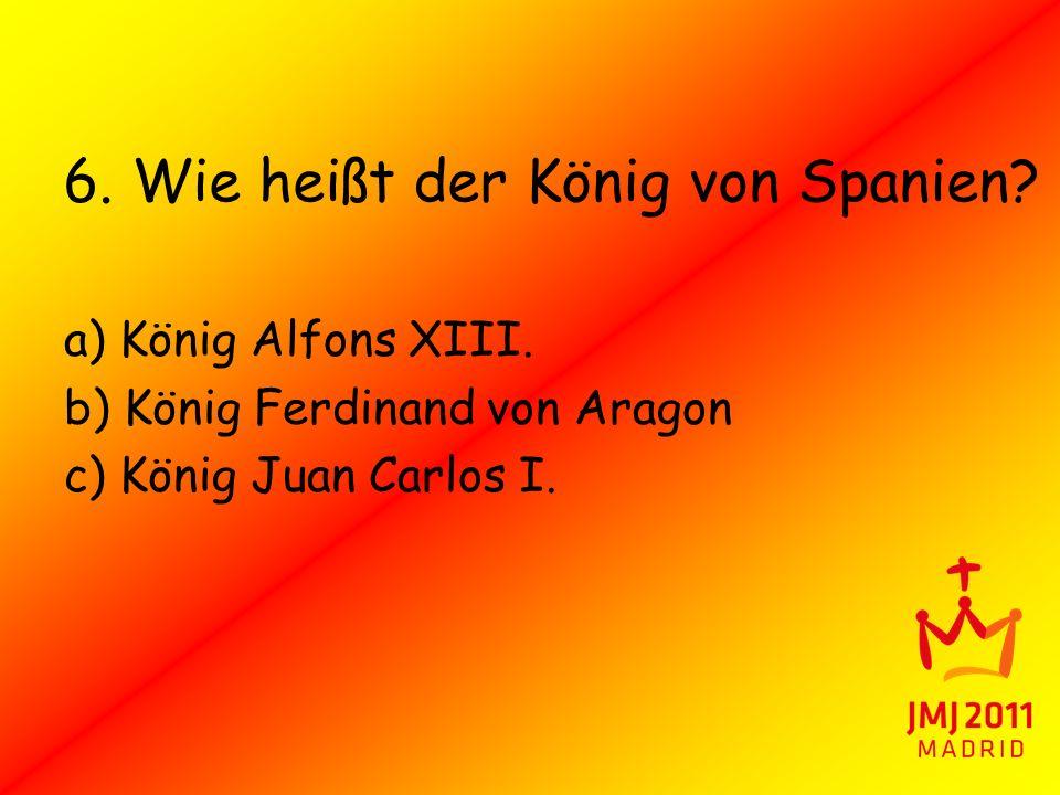 6. Wie heißt der König von Spanien? a) König Alfons XIII. b) König Ferdinand von Aragon c) König Juan Carlos I.