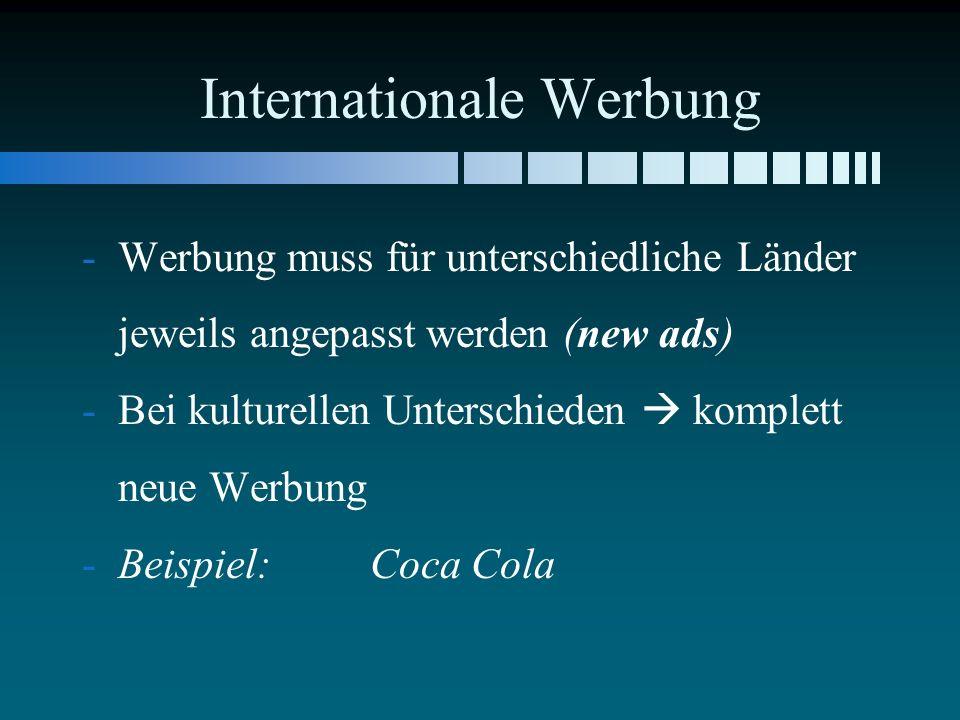 Internationale Werbung - -Werbung muss für unterschiedliche Länder jeweils angepasst werden (new ads) - -Bei kulturellen Unterschieden komplett neue Werbung - -Beispiel: Coca Cola