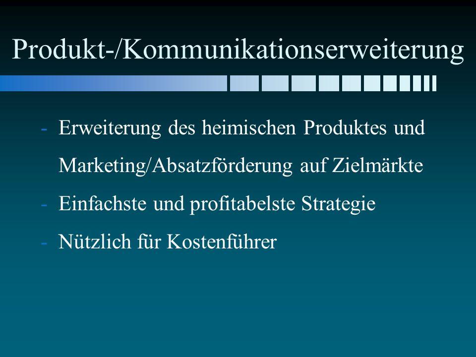 Produkt-/Kommunikationserweiterung - -Erweiterung des heimischen Produktes und Marketing/Absatzförderung auf Zielmärkte - -Einfachste und profitabelste Strategie - -Nützlich für Kostenführer