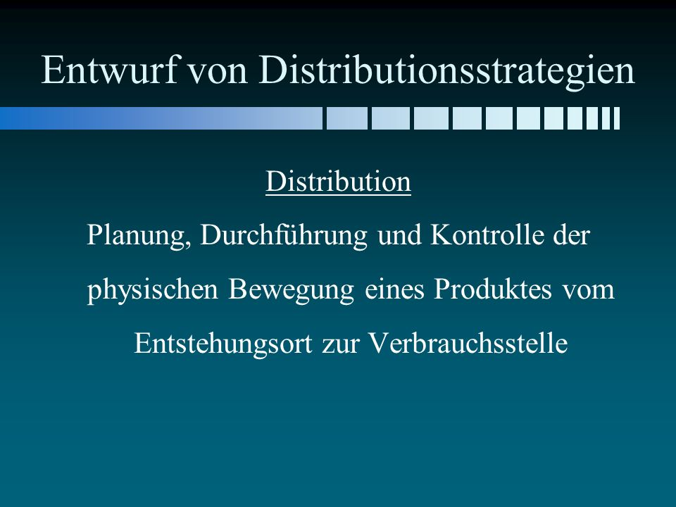 Entwurf von Distributionsstrategien Distribution Planung, Durchführung und Kontrolle der physischen Bewegung eines Produktes vom Entstehungsort zur Verbrauchsstelle