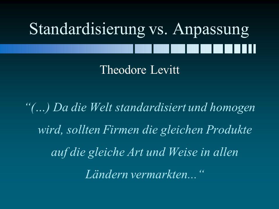 Standardisierung vs. Anpassung Theodore Levitt (…) Da die Welt standardisiert und homogen wird, sollten Firmen die gleichen Produkte auf die gleiche A