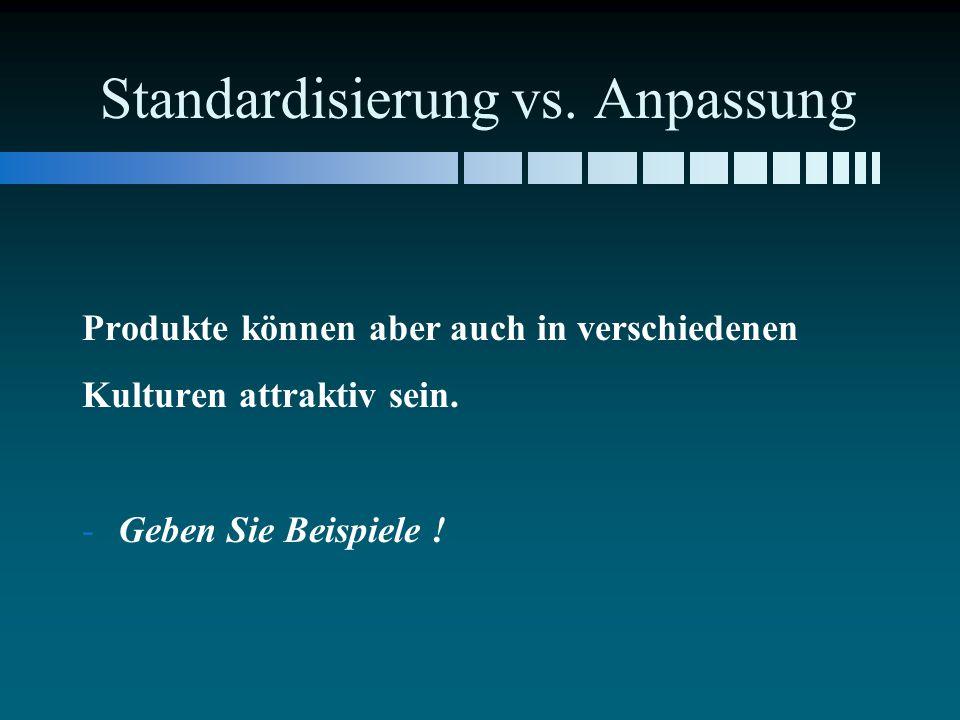 Standardisierung vs. Anpassung Produkte können aber auch in verschiedenen Kulturen attraktiv sein. - -Geben Sie Beispiele !