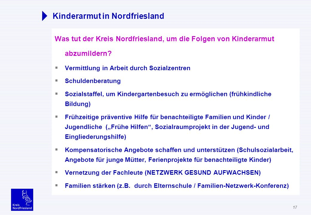 17 Kinderarmut in Nordfriesland Was tut der Kreis Nordfriesland, um die Folgen von Kinderarmut abzumildern? Vermittlung in Arbeit durch Sozialzentren