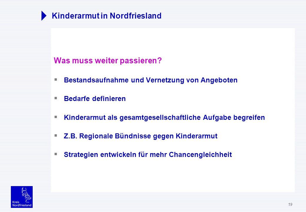 19 Kinderarmut in Nordfriesland Was muss weiter passieren? Bestandsaufnahme und Vernetzung von Angeboten Bedarfe definieren Kinderarmut als gesamtgese