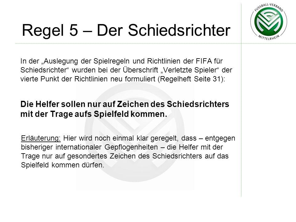 Regel 5 – Der Schiedsrichter In der Auslegung der Spielregeln und Richtlinien der FIFA für Schiedsrichter wurden bei der Überschrift Verletzte Spieler der vierte Punkt der Richtlinien neu formuliert (Regelheft Seite 31): Erläuterung: Hier wird noch einmal klar geregelt, dass – entgegen bisheriger internationaler Gepflogenheiten – die Helfer mit der Trage nur auf gesondertes Zeichen des Schiedsrichters auf das Spielfeld kommen dürfen.