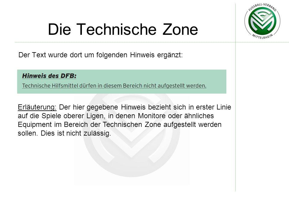 Die Technische Zone Der Text wurde dort um folgenden Hinweis ergänzt: Erläuterung: Der hier gegebene Hinweis bezieht sich in erster Linie auf die Spiele oberer Ligen, in denen Monitore oder ähnliches Equipment im Bereich der Technischen Zone aufgestellt werden sollen.