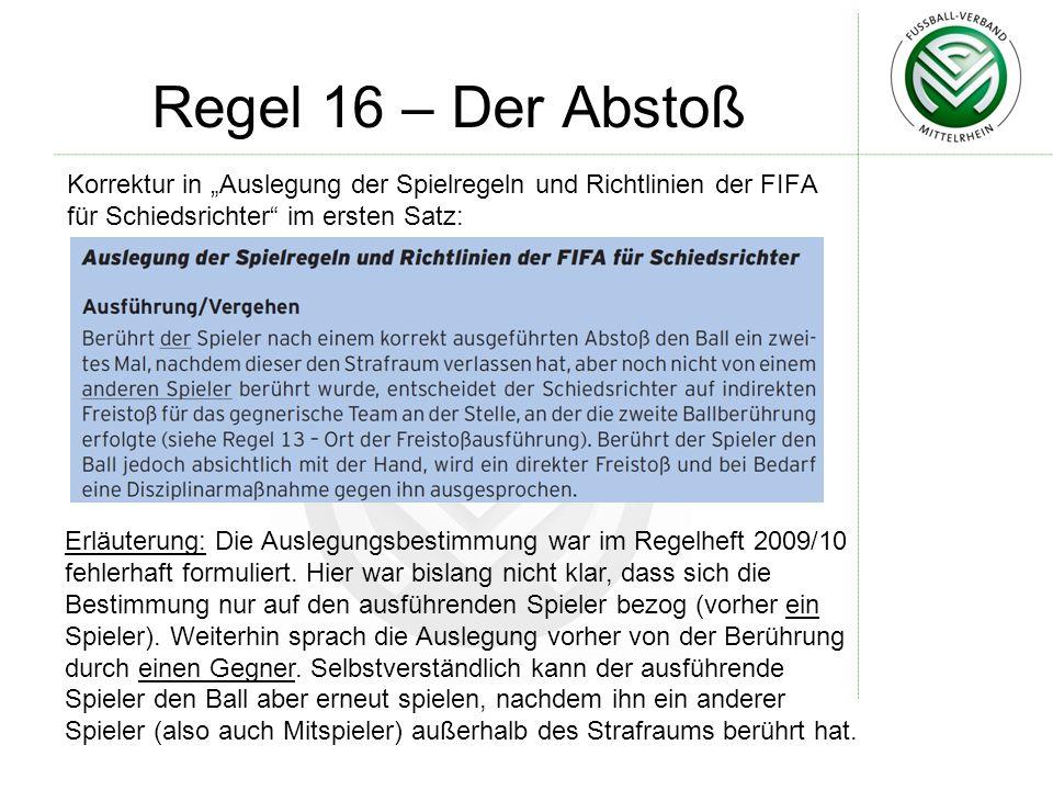 Regel 16 – Der Abstoß Korrektur in Auslegung der Spielregeln und Richtlinien der FIFA für Schiedsrichter im ersten Satz: Erläuterung: Die Auslegungsbestimmung war im Regelheft 2009/10 fehlerhaft formuliert.