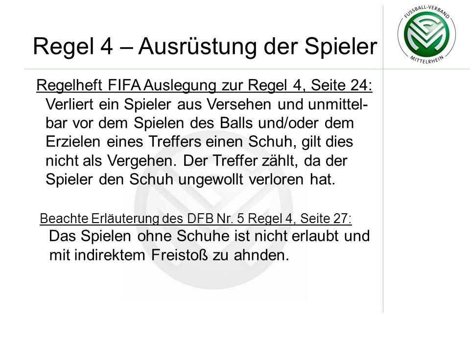 Regel 4 – Ausrüstung der Spieler Regelheft FIFA Auslegung zur Regel 4, Seite 24: Verliert ein Spieler aus Versehen und unmittel- bar vor dem Spielen des Balls und/oder dem Erzielen eines Treffers einen Schuh, gilt dies nicht als Vergehen.