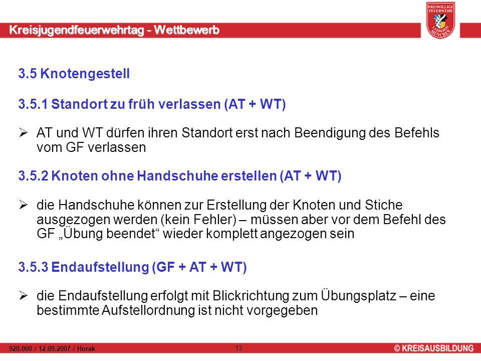 Kreisjugendfeuerwehrtag - Wettbewerb 920.000 / 12.09.2007 / Horak 13 3.5 Knotengestell AT und WT dürfen ihren Standort erst nach Beendigung des Befehls vom GF verlassen 3.5.1 Standort zu früh verlassen (AT + WT) die Handschuhe können zur Erstellung der Knoten und Stiche ausgezogen werden (kein Fehler) – müssen aber vor dem Befehl des GF Übung beendet wieder komplett angezogen sein 3.5.2 Knoten ohne Handschuhe erstellen (AT + WT) die Endaufstellung erfolgt mit Blickrichtung zum Übungsplatz – eine bestimmte Aufstellordnung ist nicht vorgegeben 3.5.3 Endaufstellung (GF + AT + WT)