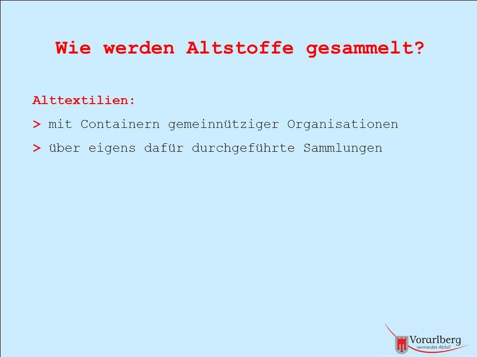 Wie werden Altstoffe gesammelt? Alttextilien: > mit Containern gemeinnütziger Organisationen > über eigens dafür durchgeführte Sammlungen