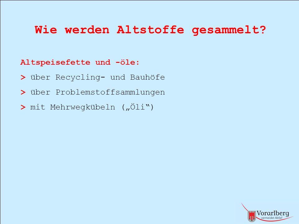 Wie werden Altstoffe gesammelt? Altspeisefette und -öle: > über Recycling- und Bauhöfe > über Problemstoffsammlungen > mit Mehrwegkübeln (Öli)