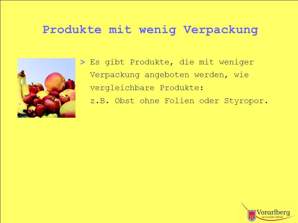 Produkte mit wenig Verpackung > Es gibt Produkte, die mit weniger Verpackung angeboten werden, wie vergleichbare Produkte: z.B. Obst ohne Folien oder