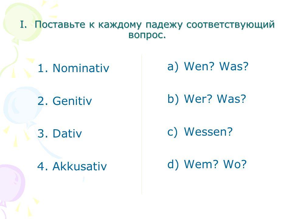 1. Nominativ 2. Genitiv 3. Dativ 4. Akkusativ a)Wen? Was? b)Wer? Was? c)Wessen? d)Wem? Wo? I. Поставьте к каждому падежу соответствующий вопрос.