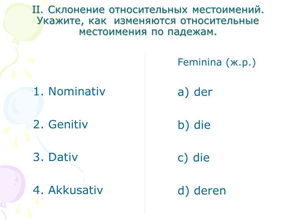 II. Склонение относительных местоимений. Укажите, как изменяются относительные местоимения по падежам. 1. Nominativ 2. Genitiv 3. Dativ 4. Akkusativ F