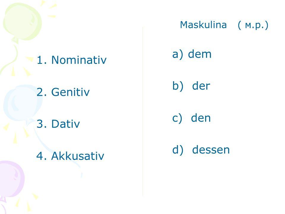 1. Nominativ 2. Genitiv 3. Dativ 4. Akkusativ Neutra (ср.р.) a) dem b) das c) dessen d) das