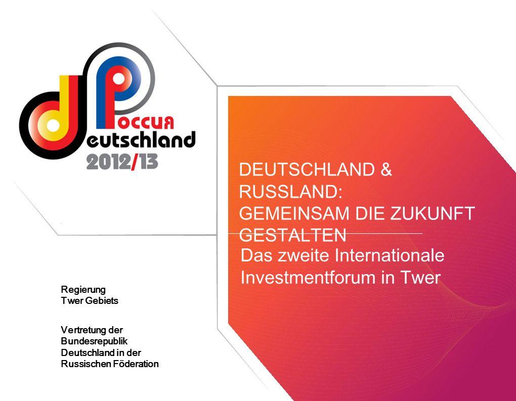 Das zweite Internationale Investmentforum in Twer DEUTSCHLAND & RUSSLAND: GEMEINSAM DIE ZUKUNFT GESTALTEN Vertretung der Bundesrepublik Deutschland in der Russischen Föderation Regierung Twer Gebiets