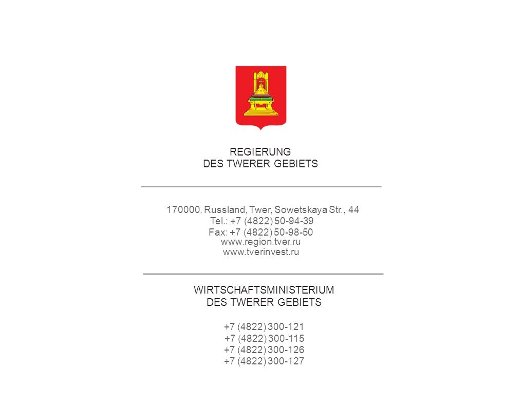 REGIERUNG DES TWERER GEBIETS 170000, Russland, Twer, Sowetskaya Str., 44 Tel.: +7 (4822) 50-94-39 Fax: +7 (4822) 50-98-50 www.region.tver.ru www.tverinvest.ru WIRTSCHAFTSMINISTERIUM DES TWERER GEBIETS +7 (4822) 300-121 +7 (4822) 300-115 +7 (4822) 300-126 +7 (4822) 300-127