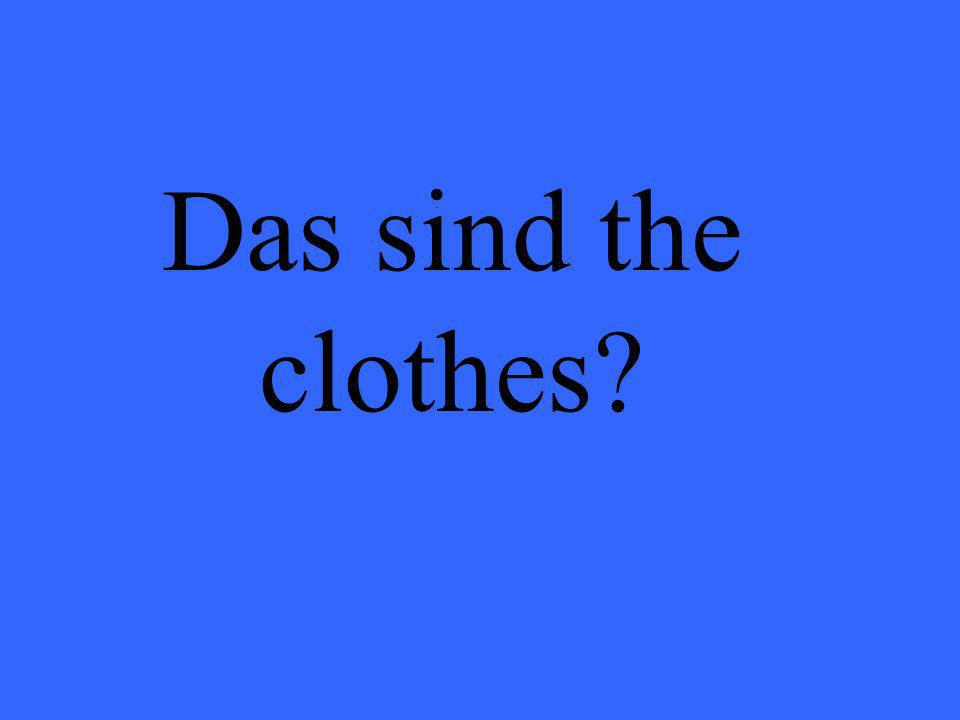 Das sind the clothes?