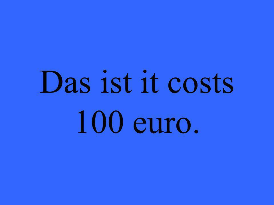 Das ist it costs 100 euro.