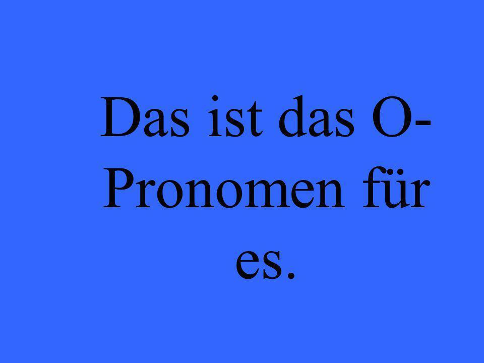 Das ist das O- Pronomen für es.