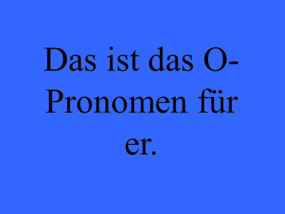 Das ist das O- Pronomen für er.