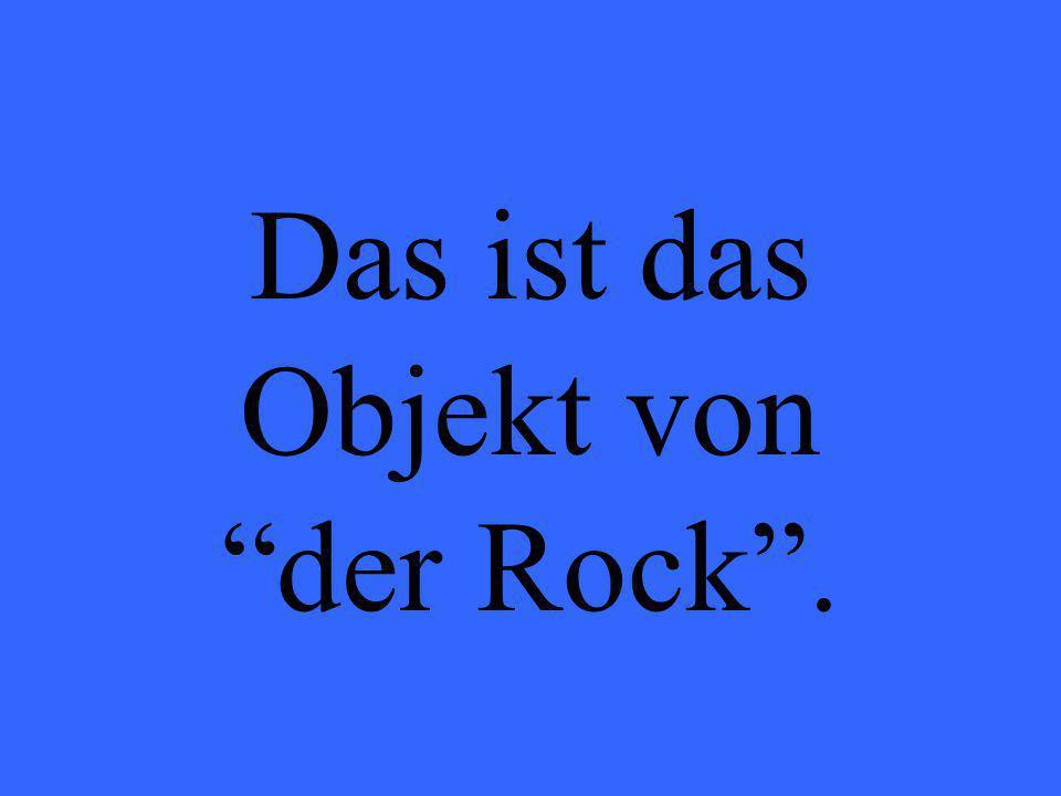 Das ist das Objekt von der Rock.