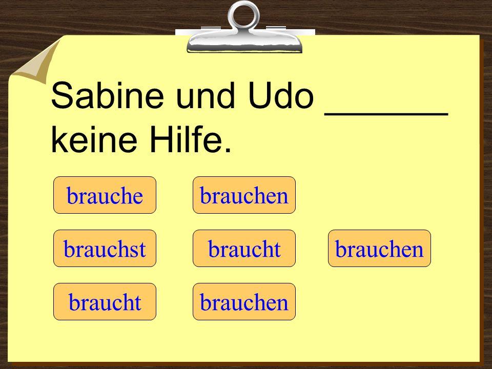 Sabine und Udo ______ keine Hilfe. brauche braucht brauchst brauchen braucht brauchen