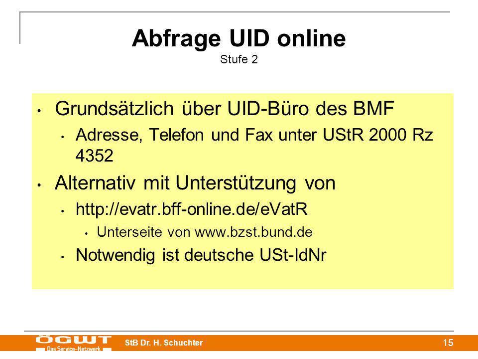 StB Dr. H. Schuchter 15 Abfrage UID online Stufe 2 Grundsätzlich über UID-Büro des BMF Adresse, Telefon und Fax unter UStR 2000 Rz 4352 Alternativ mit