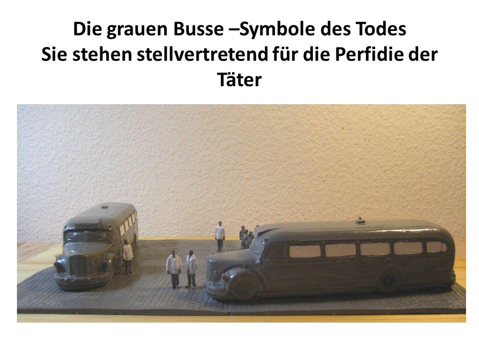 Die grauen Busse –Symbole des Todes Sie stehen stellvertretend für die Perfidie der Täter