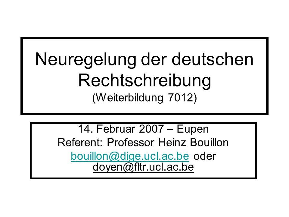 Neuregelung der deutschen Rechtschreibung (Weiterbildung 7012) 14. Februar 2007 – Eupen Referent: Professor Heinz Bouillon bouillon@dige.ucl.ac.beboui