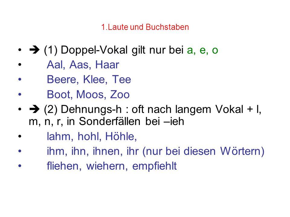 1.Laute und Buchstaben (1) Doppel-Vokal gilt nur bei a, e, o Aal, Aas, Haar Beere, Klee, Tee Boot, Moos, Zoo (2) Dehnungs-h : oft nach langem Vokal +