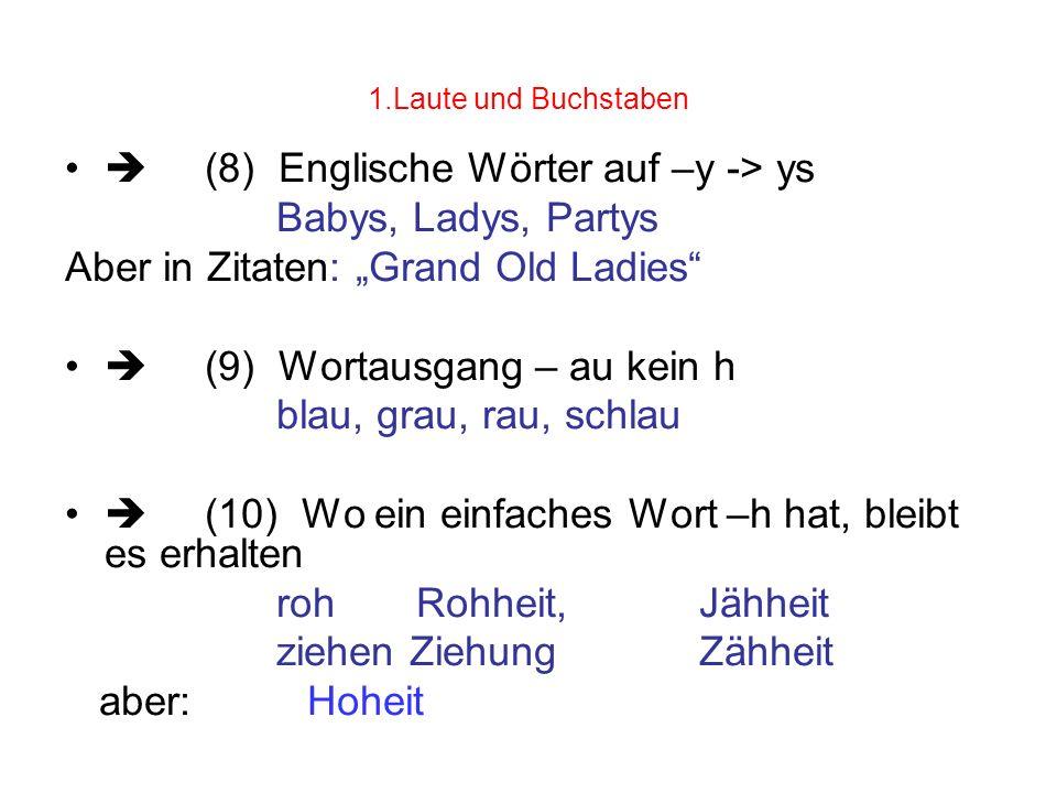 1.Laute und Buchstaben (8) Englische Wörter auf –y -> ys Babys, Ladys, Partys Aber in Zitaten: Grand Old Ladies (9) Wortausgang – au kein h blau, grau