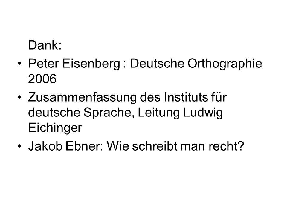 Dank: Peter Eisenberg : Deutsche Orthographie 2006 Zusammenfassung des Instituts für deutsche Sprache, Leitung Ludwig Eichinger Jakob Ebner: Wie schre
