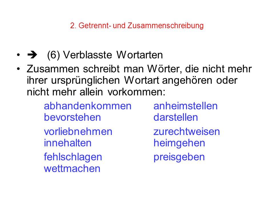 2. Getrennt- und Zusammenschreibung (6) Verblasste Wortarten Zusammen schreibt man Wörter, die nicht mehr ihrer ursprünglichen Wortart angehören oder