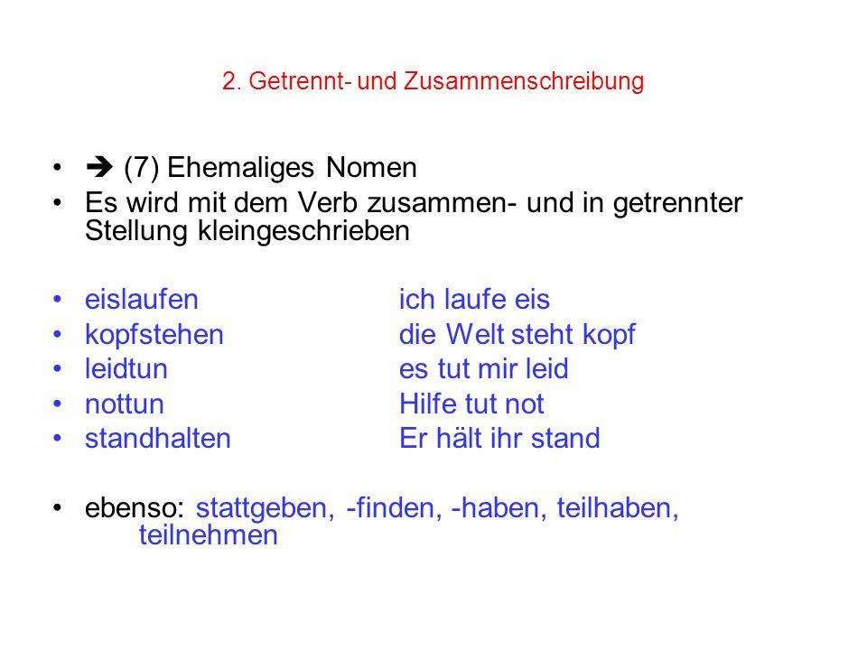 2. Getrennt- und Zusammenschreibung (7) Ehemaliges Nomen Es wird mit dem Verb zusammen- und in getrennter Stellung kleingeschrieben eislaufenich laufe