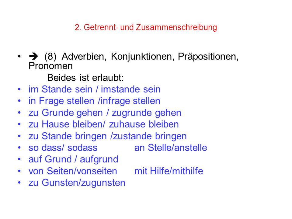 2. Getrennt- und Zusammenschreibung (8) Adverbien, Konjunktionen, Präpositionen, Pronomen Beides ist erlaubt: im Stande sein / imstande sein in Frage