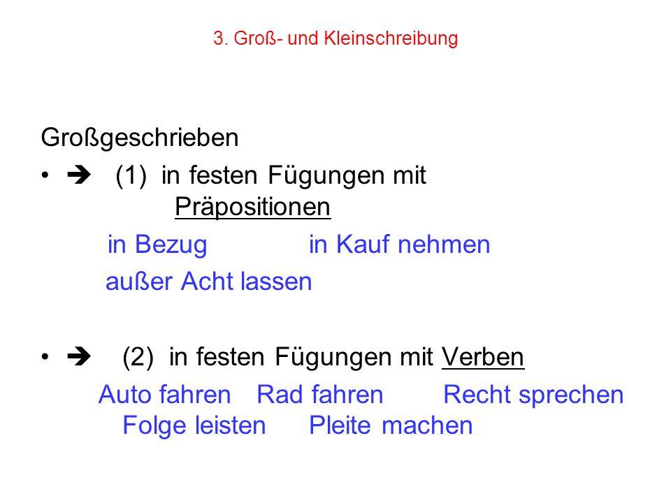 3. Groß- und Kleinschreibung Großgeschrieben (1) in festen Fügungen mit Präpositionen in Bezug in Kauf nehmen außer Acht lassen (2) in festen Fügungen