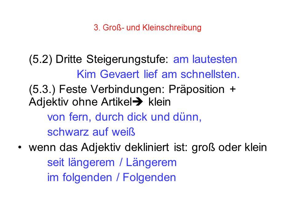3. Groß- und Kleinschreibung (5.2) Dritte Steigerungstufe: am lautesten Kim Gevaert lief am schnellsten. (5.3.) Feste Verbindungen: Präposition + Adje