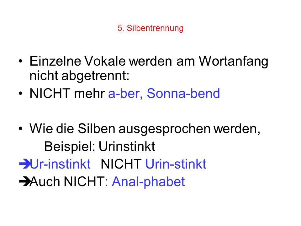 5. Silbentrennung Einzelne Vokale werden am Wortanfang nicht abgetrennt: NICHT mehr a-ber, Sonna-bend Wie die Silben ausgesprochen werden, Beispiel: U