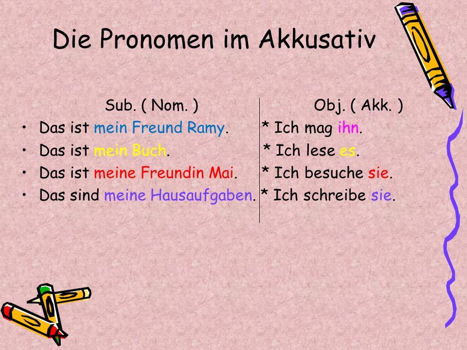Die Pronomen im Akkusativ Sub. ( Nom. ) Obj. ( Akk. ) Das ist mein Freund Ramy. * Ich mag ihn. Das ist mein Buch. * Ich lese es. Das ist meine Freundi