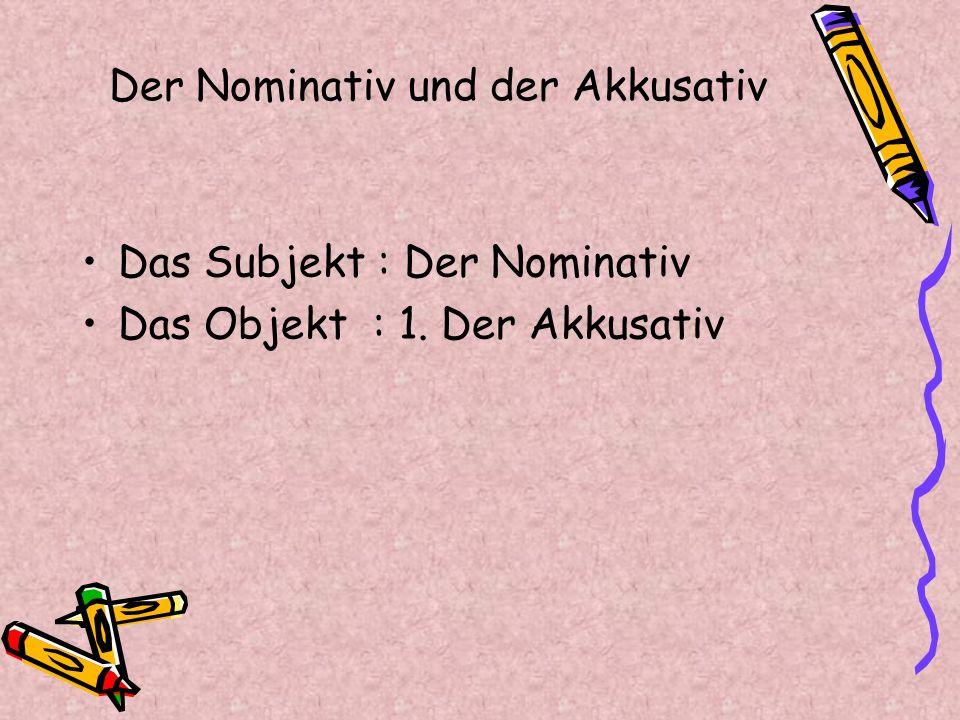 Der Nominativ und der Akkusativ Das Subjekt : Der Nominativ Das Objekt : 1. Der Akkusativ