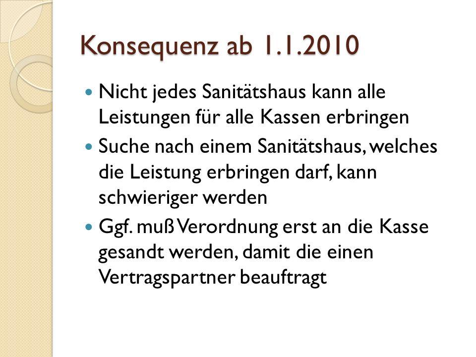 Konsequenz ab 1.1.2010 Nicht jedes Sanitätshaus kann alle Leistungen für alle Kassen erbringen Suche nach einem Sanitätshaus, welches die Leistung erbringen darf, kann schwieriger werden Ggf.