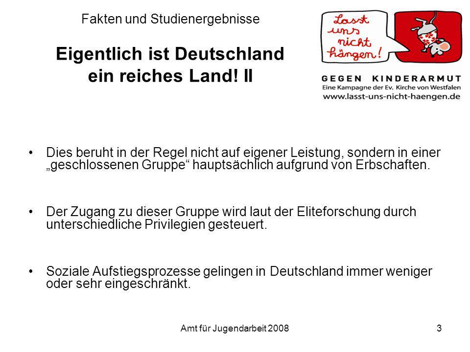 Amt für Jugendarbeit 20083 Fakten und Studienergebnisse Eigentlich ist Deutschland ein reiches Land! II Dies beruht in der Regel nicht auf eigener Lei
