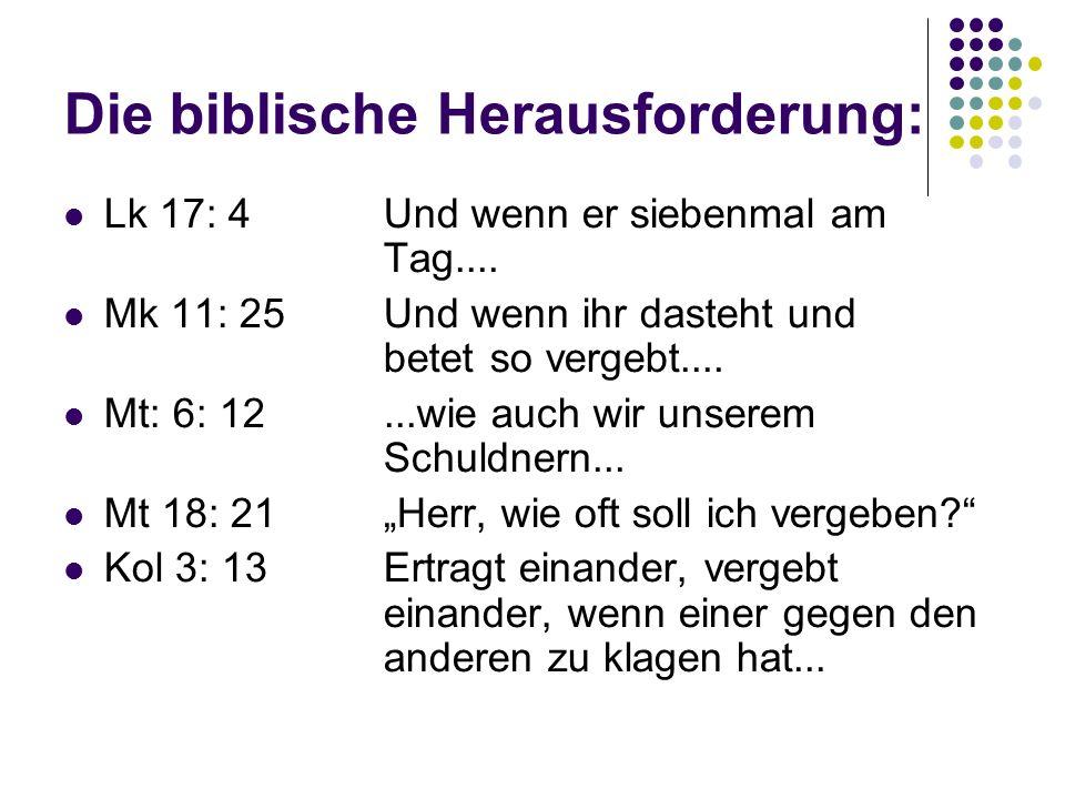 Die biblische Herausforderung: Lk 17: 4Und wenn er siebenmal am Tag.... Mk 11: 25Und wenn ihr dasteht und betetso vergebt.... Mt: 6: 12...wie auch wir