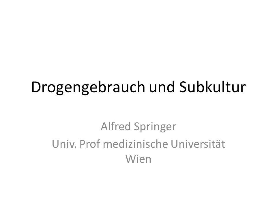 Drogengebrauch und Subkultur Alfred Springer Univ. Prof medizinische Universität Wien