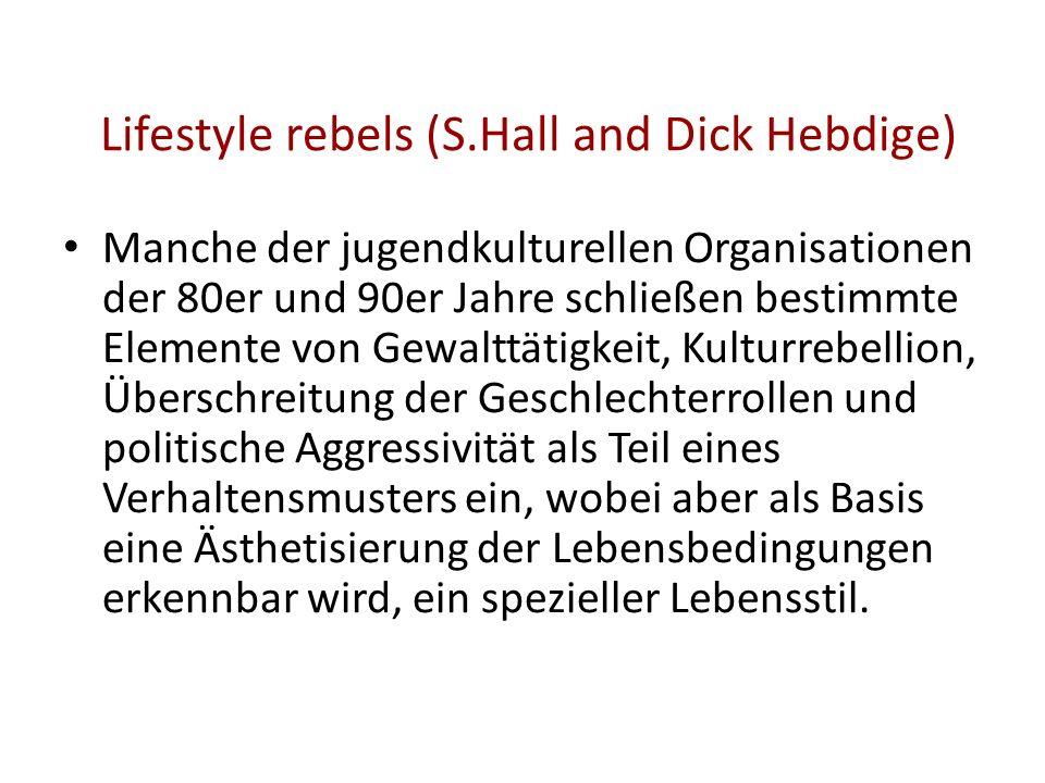 Lifestyle rebels (S.Hall and Dick Hebdige) Manche der jugendkulturellen Organisationen der 80er und 90er Jahre schließen bestimmte Elemente von Gewalt